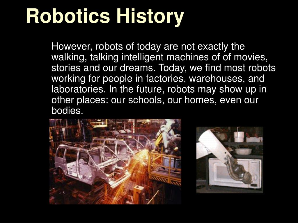 history of robotics essay Robots are ubiquitous today they are found in our cars, in our houses, in our industries inside buildings and to places we neglect to notice.