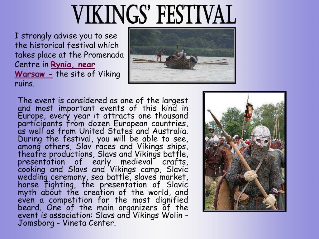 The event is considered as one of the largest and most important events of this kind in Europe, every year it attracts one thousand participants from dozen European countries, as well as from United States and Australia. During the festival, you will be able to see, among others, Slav races and Vikings ships, theatre productions, Slavs and Vikings battle, presentation of early medieval crafts, cooking and Slavs and Vikings camp, Slavic wedding ceremony, sea battle, slaves market, horse fighting, the presentation of Slavic myth about the creation of the world, and even a competition for the most dignified beard. One of the main organizers of the event is association: Slavs and Vikings Wolin - Jomsborg - Vineta Center.