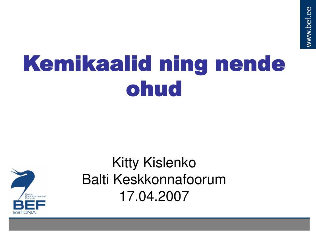 kemikaalid ning nende ohud kitty kislenko balti keskkonnafoorum 17 04 2007 l.