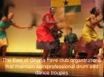 the ewe of ghana have club organizations that maintain semiprofessional drum and dance troupes