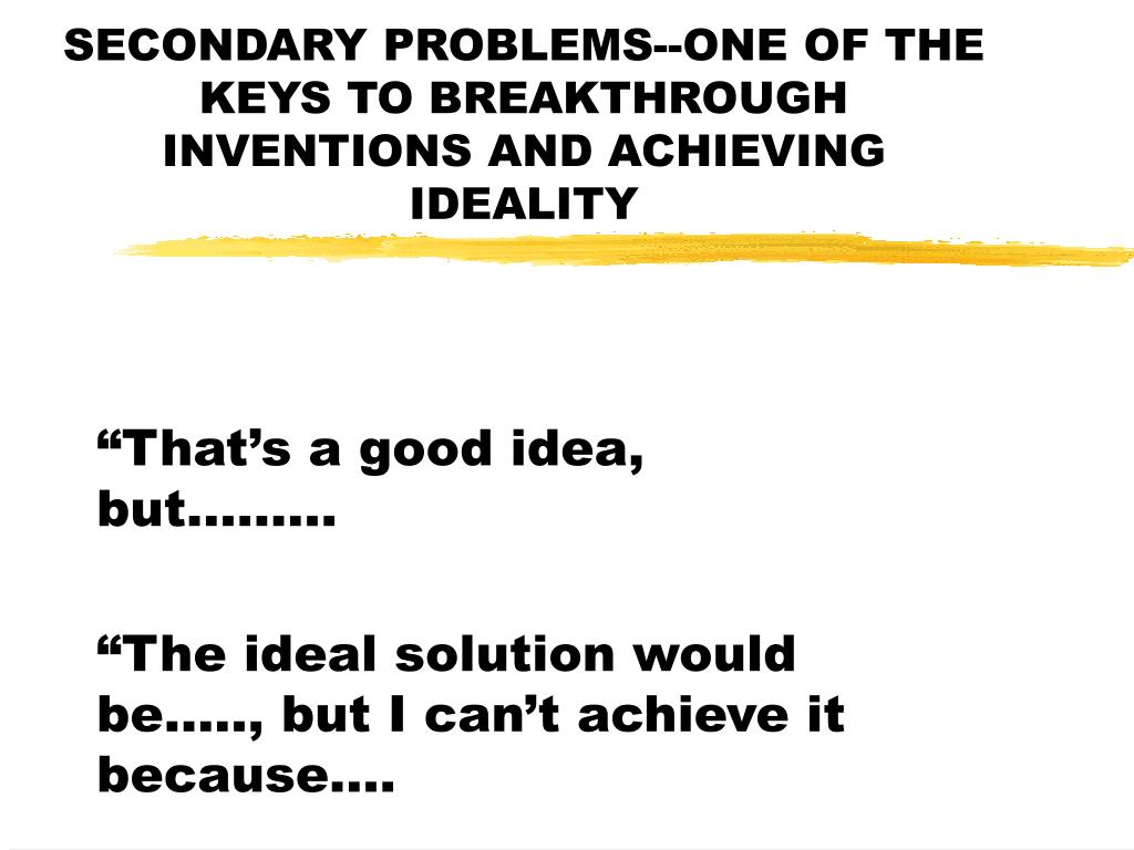 SECONDARY PROBLEMS--ONE OF THE KEYS TO BREAKTHROUGH INVENTIONS AND ACHIEVING IDEALITY