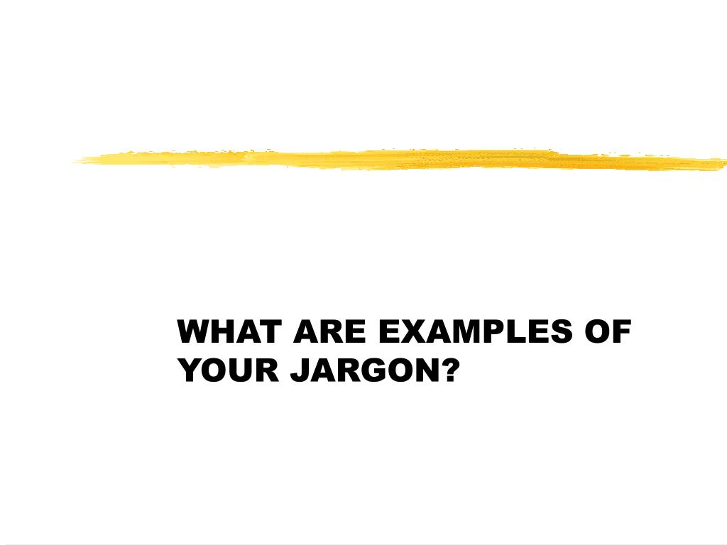 WHAT ARE EXAMPLES OF YOUR JARGON?