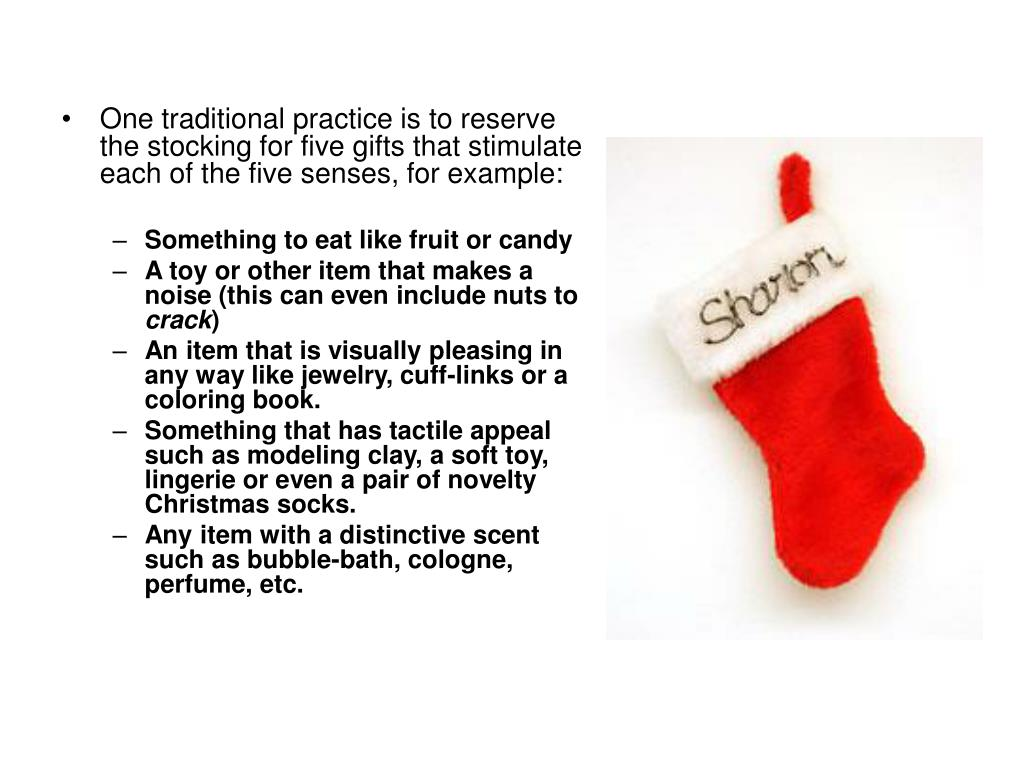 One traditional practice is to reserve the stocking for five gifts that stimulate each of the five senses, for example: