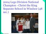 2004 lego division national champion christ the king separate school in windsor 48 sec