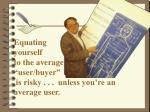 equating yourself to the average user buyer is risky unless you re an average user