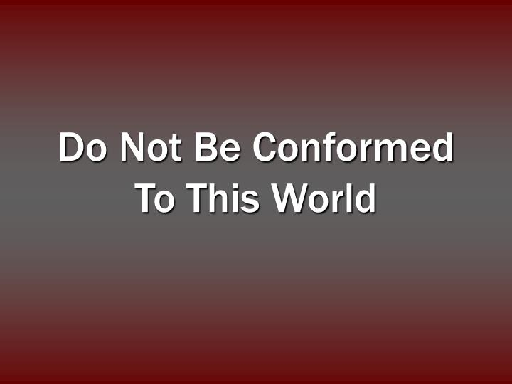 Do not be conformed to this world