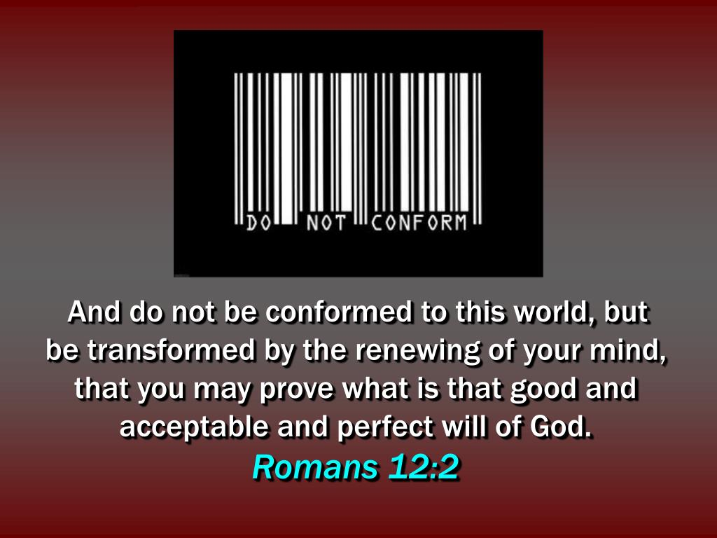 And do not be conformed to this world, but be transformed by the renewing of your mind, that you may prove what is that good and acceptable and perfect will of God.
