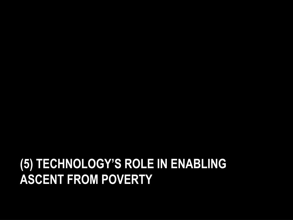 (5) Technology's role in enabling    ascent from poverty