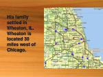 his family settled in wheaton il wheaton is located 30 miles west of chicago