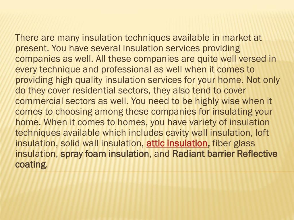There are many insulation techniques available in market at present. You have several insulation services providing companies as well. All these companies are quite well versed in every technique and professional as well when it comes to providing high quality insulation services for your home. Not only do they cover residential sectors, they also tend to cover commercial sectors as well. You need to be highly wise when it comes to choosing among these companies for insulating your home. When it comes to homes, you have variety of insulation techniques available which includes cavity wall insulation, loft insulation, solid wall insulation,