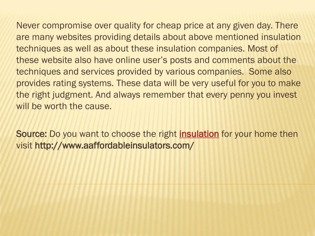 Never compromise over quality for cheap price at any given day. There are many websites providing details about above mentioned insulation techniques as well as about these insulation companies. Most of these website also have online user's posts and comments about the techniques and services provided by various companies.  Some also provides rating systems. These data will be very useful for you to make the right judgment. And always remember that every penny you invest will be worth the cause.