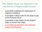 the atlantic ocean was important to the early history of virginia mainly because15