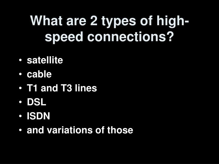 What are 2 types of high speed connections