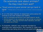 do scientists care about animals do they treat them well