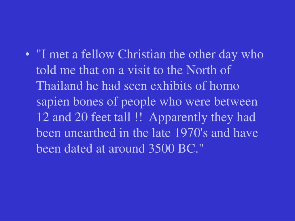 """""""I met a fellow Christian the other day who told me that on a visit to the North of Thailand he had seen exhibits of homo sapien bones of people who were between 12 and 20 feet tall !!  Apparently they had been unearthed in the late 1970's and have been dated at around 3500 BC."""""""