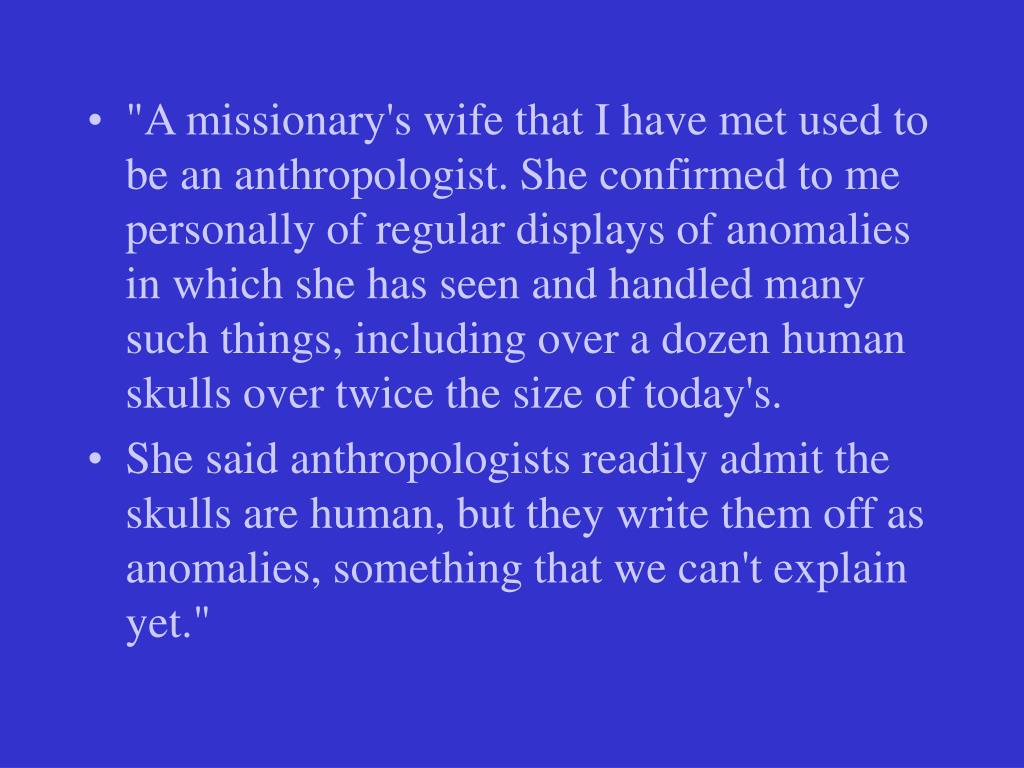 """""""A missionary's wife that I have met used to be an anthropologist. She confirmed to me personally of regular displays of anomalies in which she has seen and handled many such things, including over a dozen human skulls over twice the size of today's."""