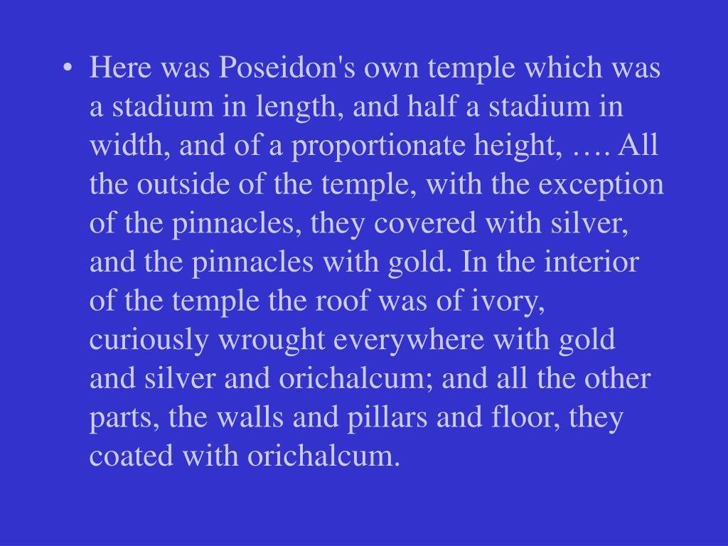 Here was Poseidon's own temple which was a stadium in length, and half a stadium in width, and of a proportionate height, …. All the outside of the temple, with the exception of the pinnacles, they covered with silver, and the pinnacles with gold. In the interior of the temple the roof was of ivory, curiously wrought everywhere with gold and silver and orichalcum; and all the other parts, the walls and pillars and floor, they coated with orichalcum.