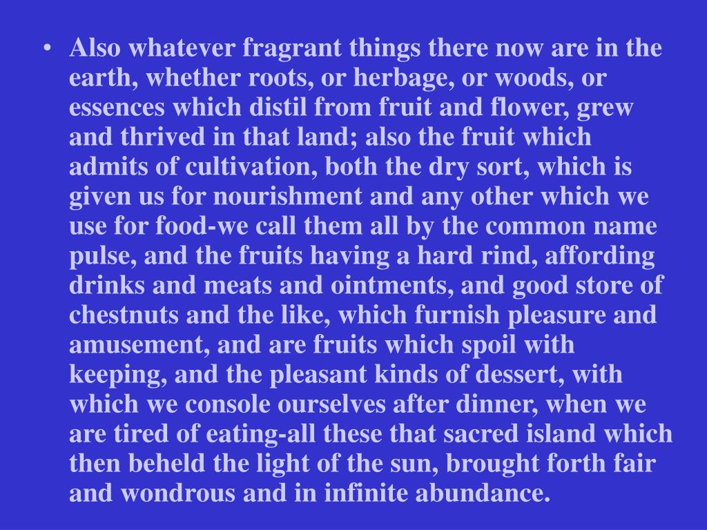 Also whatever fragrant things there now are in the earth, whether roots, or herbage, or woods, or essences which distil from fruit and flower, grew and thrived in that land; also the fruit which admits of cultivation, both the dry sort, which is given us for nourishment and any other which we use for food-we call them all by the common name pulse, and the fruits having a hard rind, affording drinks and meats and ointments, and good store of chestnuts and the like, which furnish pleasure and amusement, and are fruits which spoil with keeping, and the pleasant kinds of dessert, with which we console ourselves after dinner, when we are tired of eating-all these that sacred island which then beheld the light of the sun, brought forth fair and wondrous and in infinite abundance.