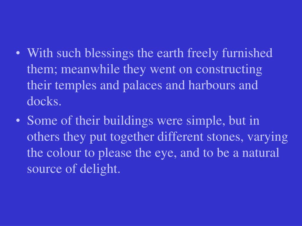 With such blessings the earth freely furnished them; meanwhile they went on constructing their temples and palaces and harbours and docks.