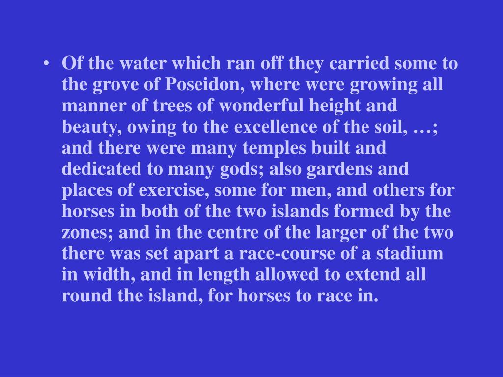 Of the water which ran off they carried some to the grove of Poseidon, where were growing all manner of trees of wonderful height and beauty, owing to the excellence of the soil, …; and there were many temples built and dedicated to many gods; also gardens and places of exercise, some for men, and others for horses in both of the two islands formed by the zones; and in the centre of the larger of the two there was set apart a race-course of a stadium in width, and in length allowed to extend all round the island, for horses to race in.