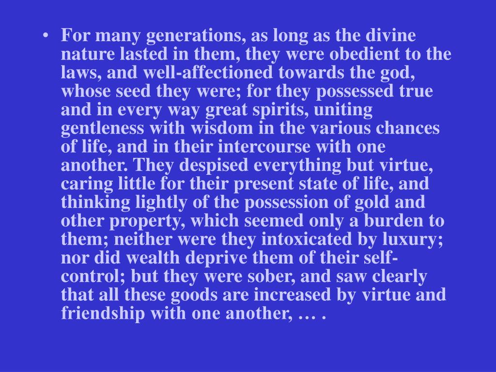 For many generations, as long as the divine nature lasted in them, they were obedient to the laws, and well-affectioned towards the god, whose seed they were; for they possessed true and in every way great spirits, uniting gentleness with wisdom in the various chances of life, and in their intercourse with one another. They despised everything but virtue, caring little for their present state of life, and thinking lightly of the possession of gold and other property, which seemed only a burden to them; neither were they intoxicated by luxury; nor did wealth deprive them of their self-control; but they were sober, and saw clearly that all these goods are increased by virtue and friendship with one another, … .