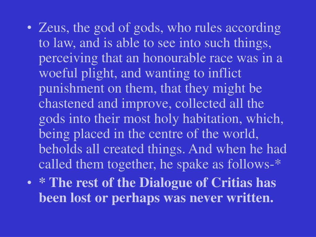 Zeus, the god of gods, who rules according to law, and is able to see into such things, perceiving that an honourable race was in a woeful plight, and wanting to inflict punishment on them, that they might be chastened and improve, collected all the gods into their most holy habitation, which, being placed in the centre of the world, beholds all created things. And when he had called them together, he spake as follows-*