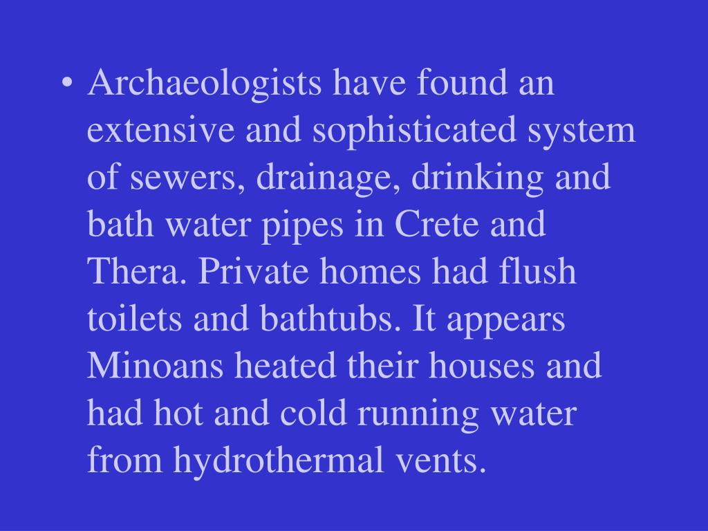 Archaeologists have found an extensive and sophisticated system of sewers, drainage, drinking and bath water pipes in Crete and Thera. Private homes had flush toilets and bathtubs. It appears Minoans heated their houses and had hot and cold running water from hydrothermal vents.