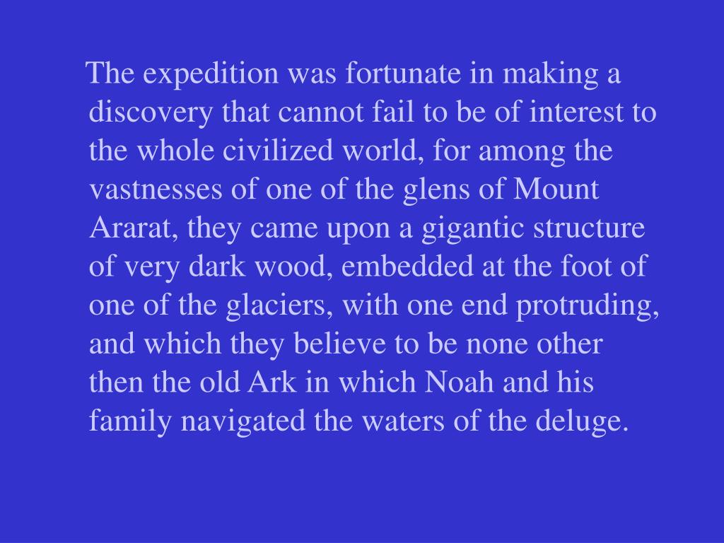 The expedition was fortunate in making a discovery that cannot fail to be of interest to the whole civilized world, for among the vastnesses of one of the glens of Mount Ararat, they came upon a gigantic structure of very dark wood, embedded at the foot of one of the glaciers, with one end protruding, and which they believe to be none other then the old Ark in which Noah and his family navigated the waters of the deluge.
