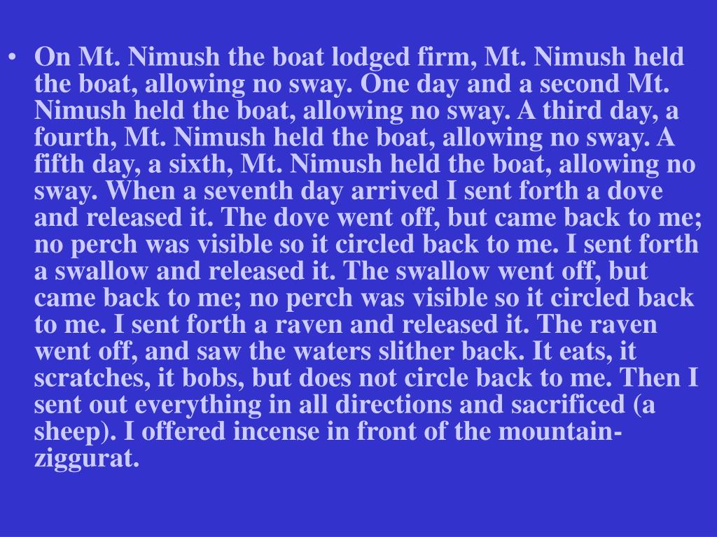 On Mt. Nimush the boat lodged firm, Mt. Nimush held the boat, allowing no sway. One day and a second Mt. Nimush held the boat, allowing no sway. A third day, a fourth, Mt. Nimush held the boat, allowing no sway. A fifth day, a sixth, Mt. Nimush held the boat, allowing no sway. When a seventh day arrived I sent forth a dove and released it. The dove went off, but came back to me; no perch was visible so it circled back to me. I sent forth a swallow and released it. The swallow went off, but came back to me; no perch was visible so it circled back to me. I sent forth a raven and released it. The raven went off, and saw the waters slither back. It eats, it scratches, it bobs, but does not circle back to me. Then I sent out everything in all directions and sacrificed (a sheep). I offered incense in front of the mountain-ziggurat.