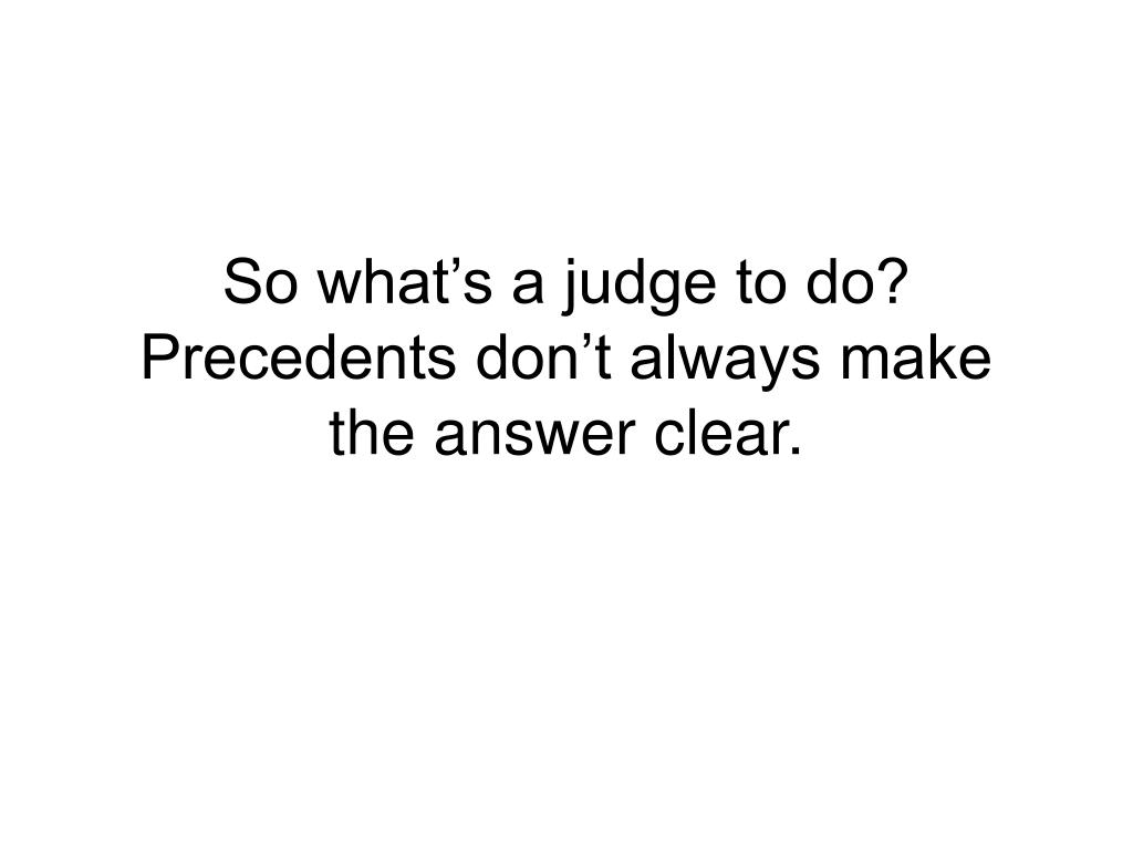 So what's a judge to do? Precedents don't always make the answer clear.