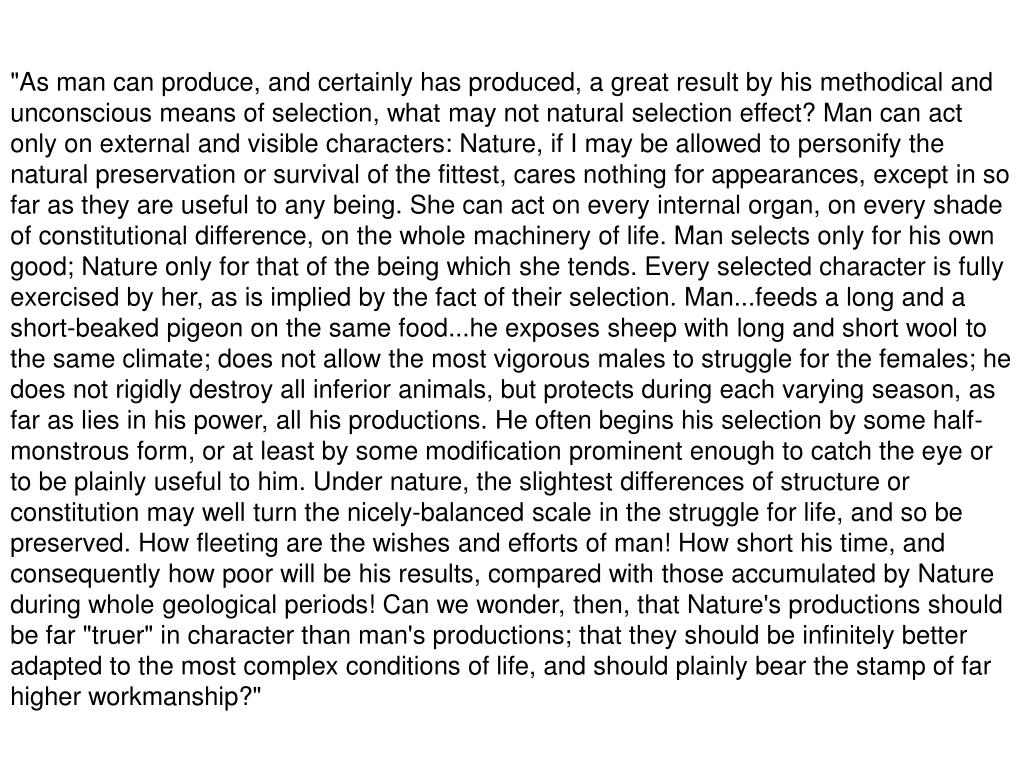 """""""As man can produce, and certainly has produced, a great result by his methodical and unconscious means of selection, what may not natural selection effect? Man can act only on external and visible characters: Nature, if I may be allowed to personify the natural preservation or survival of the fittest, cares nothing for appearances, except in so far as they are useful to any being. She can act on every internal organ, on every shade of constitutional difference, on the whole machinery of life. Man selects only for his own good; Nature only for that of the being which she tends. Every selected character is fully exercised by her, as is implied by the fact of their selection. Man...feeds a long and a short-beaked pigeon on the same food...he exposes sheep with long and short wool to the same climate; does not allow the most vigorous males to struggle for the females; he does not rigidly destroy all inferior animals, but protects during each varying season, as far as lies in his power, all his productions. He often begins his selection by some half-monstrous form, or at least by some modification prominent enough to catch the eye or to be plainly useful to him. Under nature, the slightest differences of structure or constitution may well turn the nicely-balanced scale in the struggle for life, and so be preserved. How fleeting are the wishes and efforts of man! How short his time, and consequently how poor will be his results, compared with those accumulated by Nature during whole geological periods! Can we wonder, then, that Nature's productions should be far """"truer"""" in character than man's productions; that they should be infinitely better adapted to the most complex conditions of life, and should plainly bear the stamp of far higher workmanship?"""""""