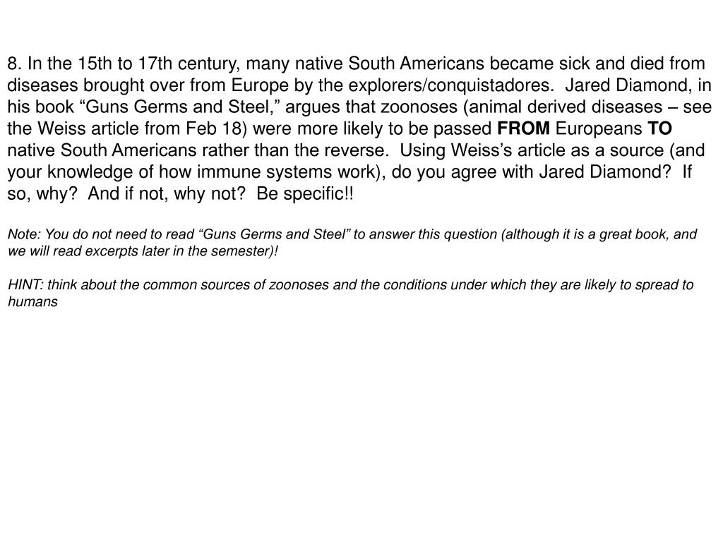 """8. In the 15th to 17th century, many native South Americans became sick and died from diseases brought over from Europe by the explorers/conquistadores.  Jared Diamond, in his book """"Guns Germs and Steel,"""" argues that zoonoses (animal derived diseases – see the Weiss article from Feb 18) were more likely to be passed"""