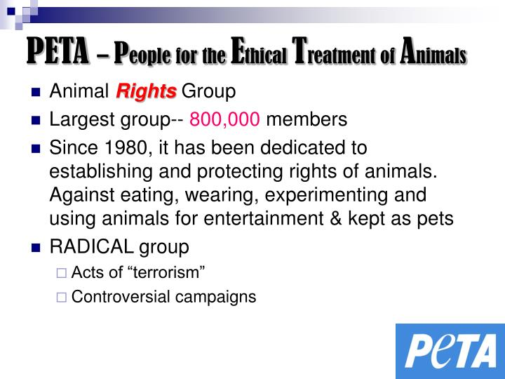 the ethical treatment of animals People for the ethical treatment of animals (peta), with more than five million members and supporters, is the largest animal rights organization in the world founded in 1980, peta is dedicated to establishing and defending the rights of all animals.