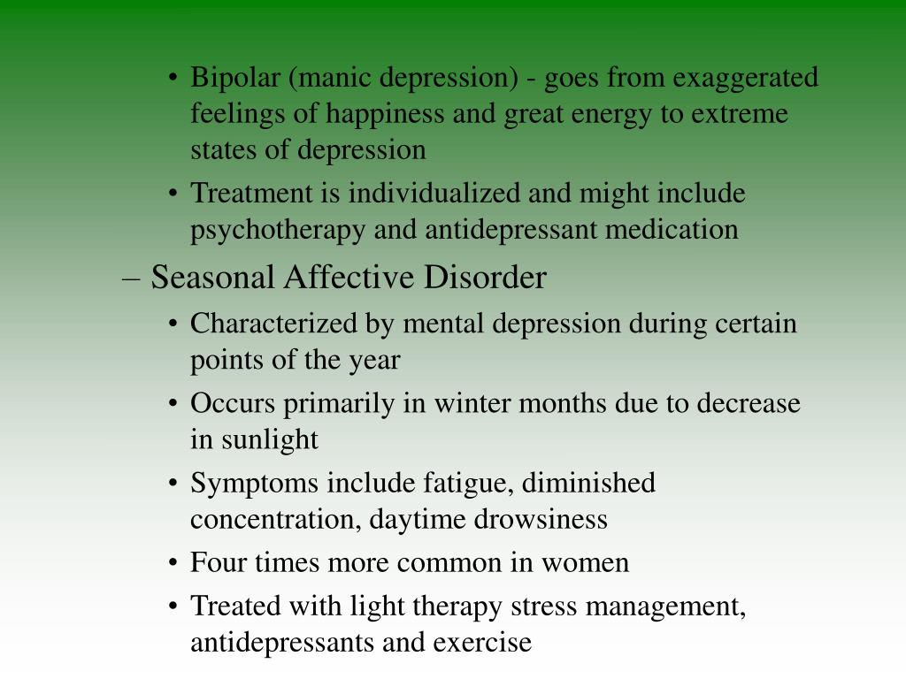 Bipolar (manic depression) - goes from exaggerated feelings of happiness and great energy to extreme states of depression