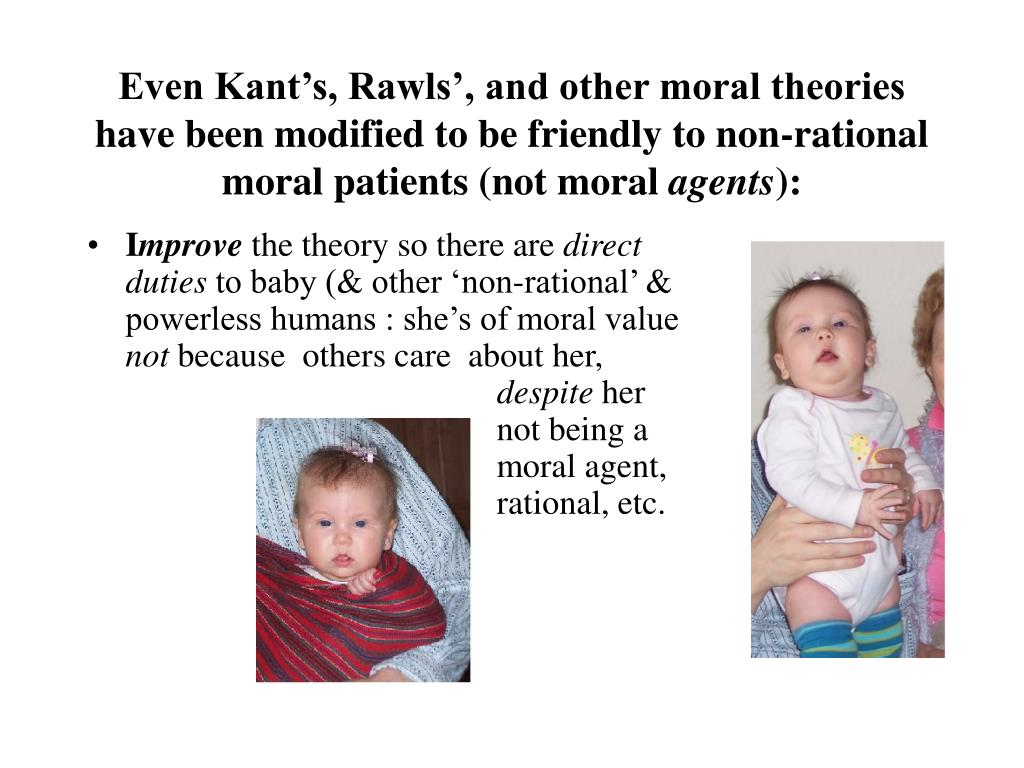 Even Kant's, Rawls', and other moral theories have been modified to be friendly to non-rational moral patients (not moral