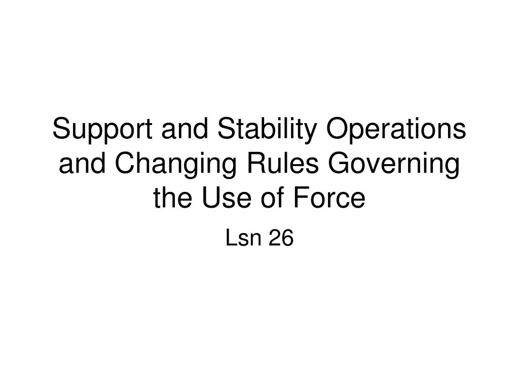support and stability operations and changing rules governing the use of force l.