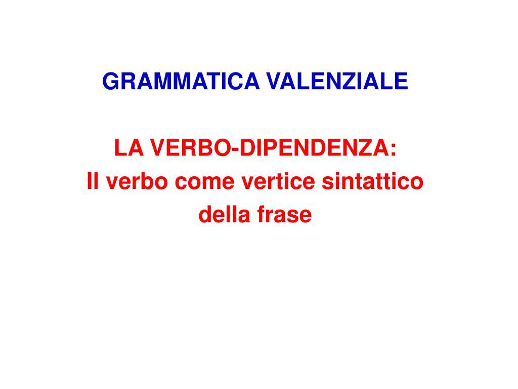 grammatica valenziale la verbo dipendenza il verbo come vertice sintattico della frase l.