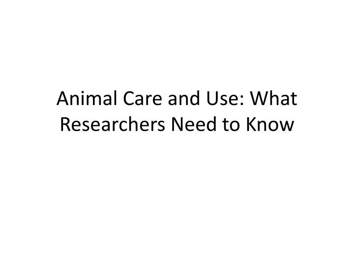 Animal care and use what researchers need to know