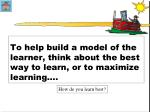 to help build a model of the learner think about the best way to learn or to maximize learning