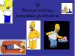 id pleasure seeking immediate gratification