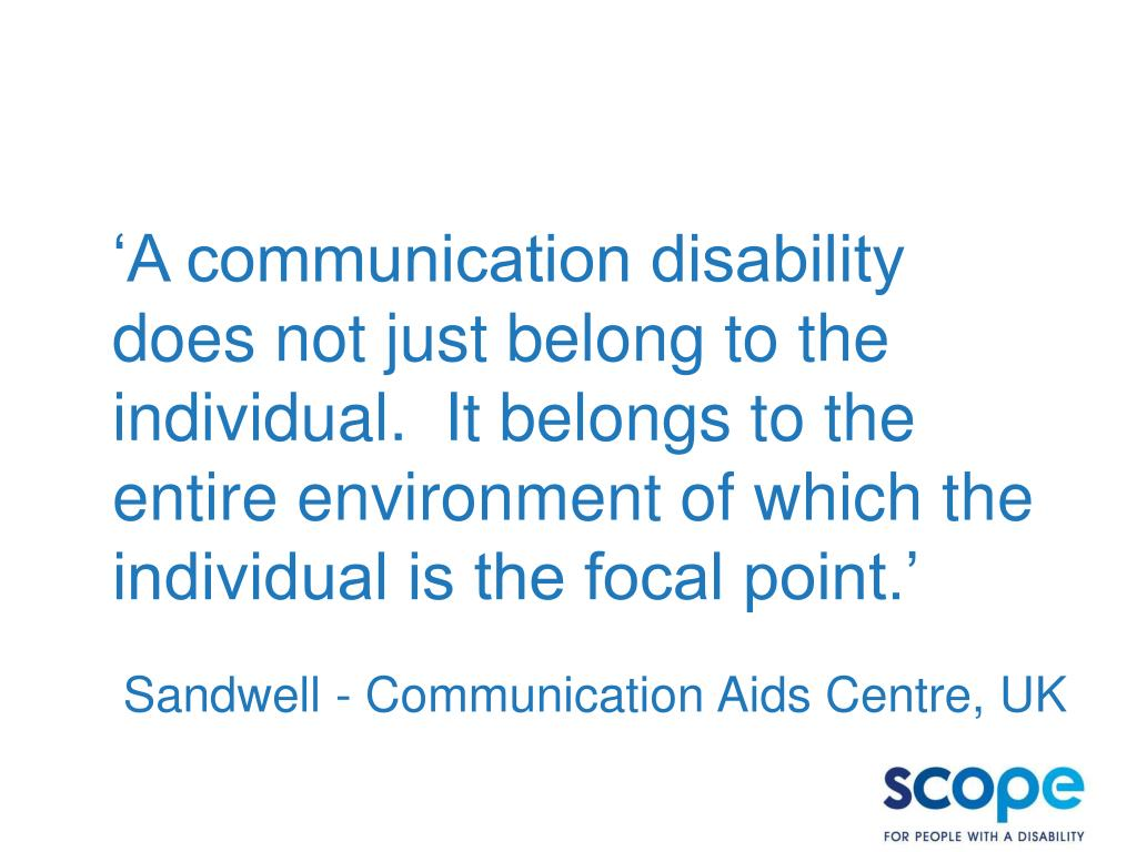 'A communication disability does not just belong to the individual.  It belongs to the entire environment of which the individual is the focal point.'