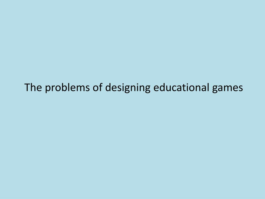 The problems of designing educational games