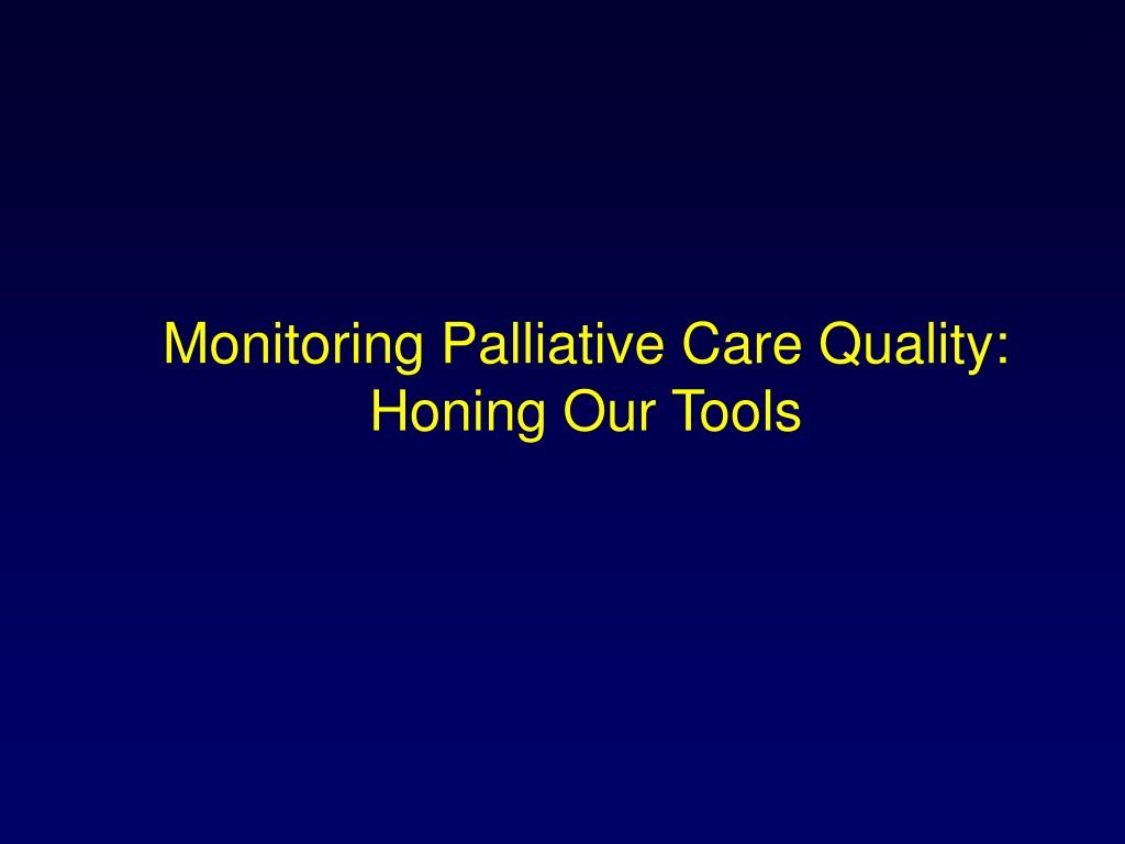 Monitoring Palliative Care Quality:  Honing Our Tools