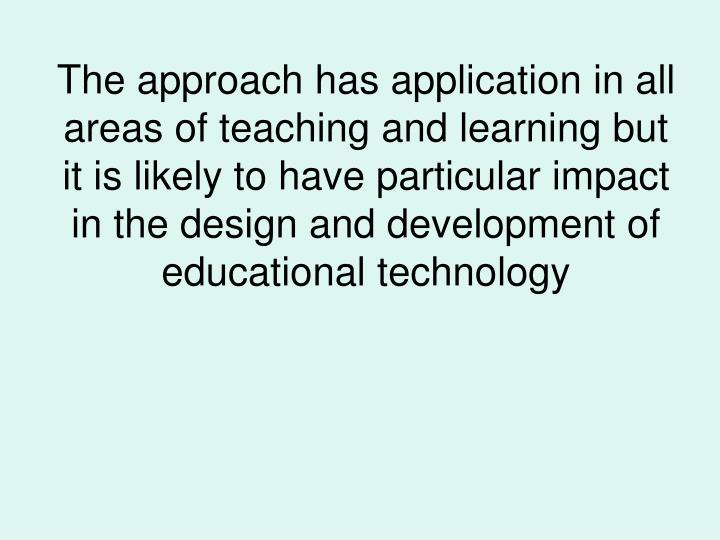 The approach has application in all areas of teaching and learning but it is likely to have particular impact in the design and development of educational technology