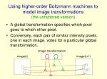 using higher order boltzmann machines to model image transformations the unfactored version