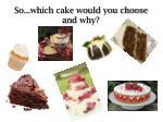 so which cake would you choose and why