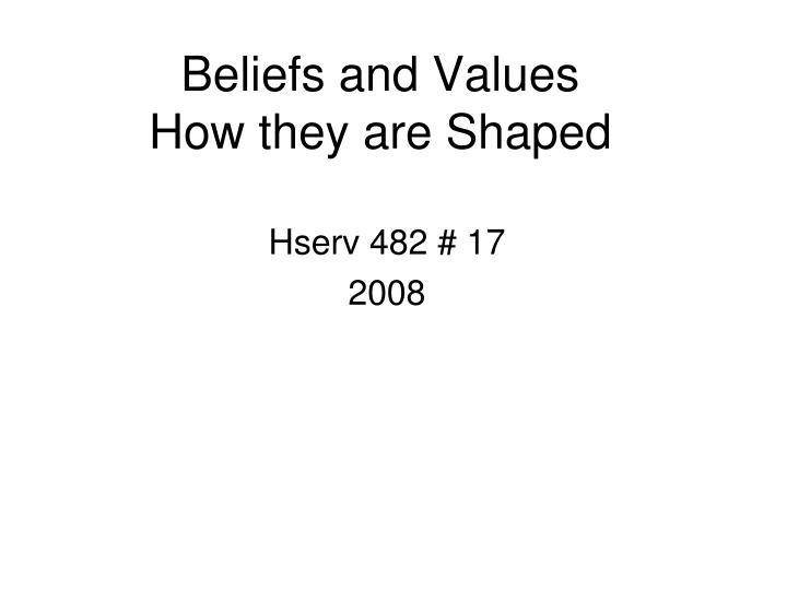 beliefs and values how they are shaped n.