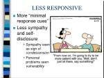 less responsive