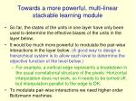 towards a more powerful multi linear stackable learning module