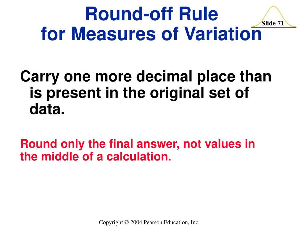 Carry one more decimal place than is present in the original set of data.